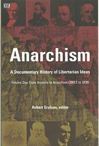Anarchism: A Documentary History of Libertarian Ideas, Volume One: From Anarchy to Anarchism (300 CE to 1939) (Repost)