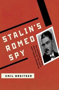 Stalin's Romeo Spy: : The Remarkable Rise and Fall of the KGB's Most Daring Operative