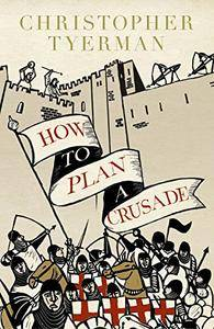 How to Plan a Crusade: Reason and Religious War in the Middle Ages