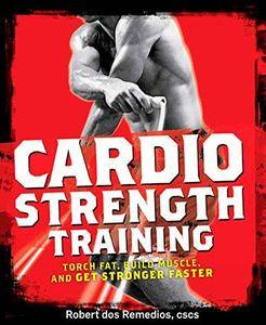 Cardio Strength Training: Torch Fat, Build Muscle, and Get Stronger Faster (Repost)