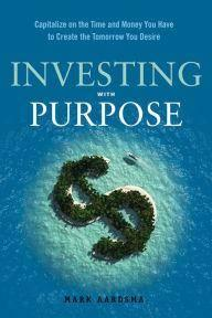 Investing With Purpose: Capitalize on the Time and Money You Have to Create the Tomorrow You Desire (repost)