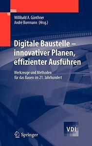 Digitale Baustelle- innovativer Planen, effizienter Ausführen: Werkzeuge und Methoden für das Bauen im 21. Jahrhundert