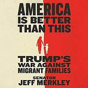 America Is Better Than This: Trump's War Against Migrant Families [Audiobook]