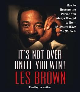 «It's Not Over Until You Win: How to Become the Person You Always Wanted to Be - No Matter What the Obstacle» by Les Bro