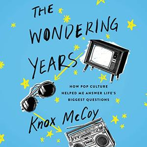 The Wondering Years: How Pop Culture Helped Me Answer Life's Biggest Questions [Audiobook]