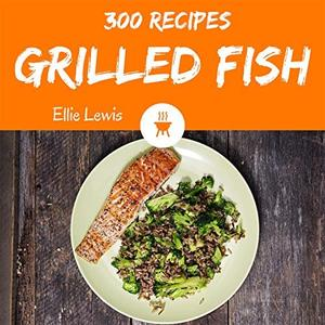 Grilled Fish 300: Enjoy 300 Days With Amazing Grilled Fish Recipes In Your Own Grilled Fish Cookbook!