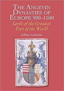 Angevin Dynasties of Europe 900-1500: Lords of the Greater Part of the World