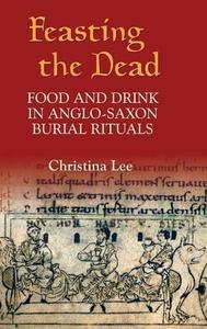 Feasting the Dead Food and Drink in Anglo Saxon Burial Rituals (Anglo Saxon Studies)