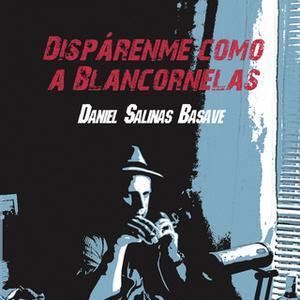 «Dispárenme como a Blancornelas» by Daniel Salinas Basave