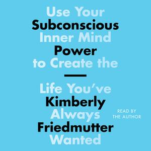 «Subconscious Power: Use Your Inner Mind to Create the Life You've Always Wanted» by Kimberly Friedmutter