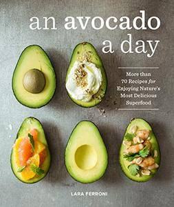 An Avocado a Day: More than 70 Recipes for Enjoying Nature's Most Delicious Superfood [Kindle Edition]