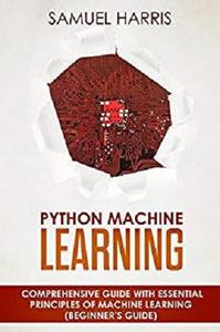 Python Machine Learning: Comprehensive guide with essential principles of machine learning (Beginner's guide)