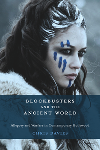 Blockbusters and the Ancient World : Allegory and Warfare in Contemporary Hollywood
