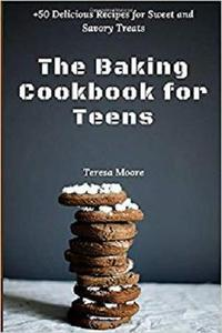 The Baking Cookbook for Teens: +50 Delicious Recipes for Sweet and Savory Treats