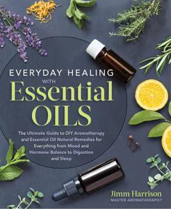 Everyday Healing with Essential Oils: The Ultimate Guide to DIY Aromatherapy and Essential Oil Natural Remedies...