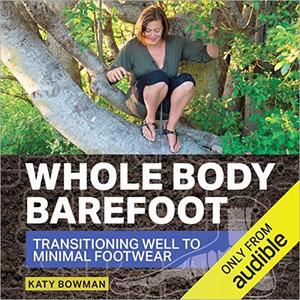 Whole Body Barefoot: Transitioning Well to Minimal Footwear [Audiobook]