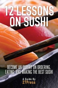 12 Lessons On Sushi: Become an Expert on Ordering, Eating, and Making the Best Sushi (repost)