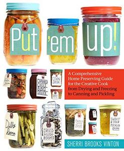 Put 'em Up!: A Comprehensive Home Preserving Guide for the Creative Cook, from Drying and Freezing to Canning and Pickling (Rep