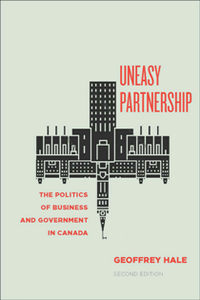 Uneasy Partnership : The Politics of Business and Government in Canada, Second Edition