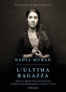 Nadia Murad - L'ultima ragazza. Storia della mia prigionia e della mia battaglia contro l'ISIS