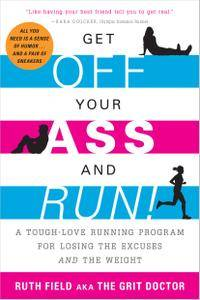 Get Off Your Ass and Run!: A Tough-Love Running Program for Losing the Excuses and the Weight (repost)