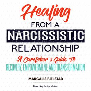 «Healing from a Narcissistic Relationship - A Caretaker's Guide to Recovery, Empowerment, and Transformation» by Margali