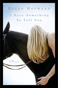 «I Have Something to Tell You: A Memoir» by Regan Hofmann