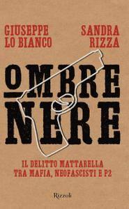 Giuseppe Lo Bianco, Sandra Rizza - Ombre nere. Il delitto Mattarella tra mafia, neofascisti e P2