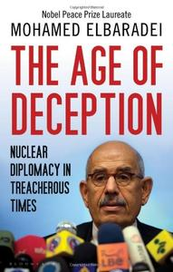 The Age of Deception: Nuclear Diplomacy in Treacherous Times. by Mohamed El Baradei