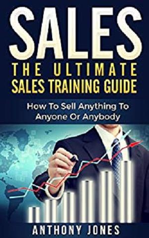 Sales: The Ultimate Sales Training Guide: How To Sell Anything To Anyone Or Anybody