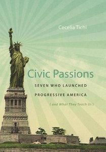 Civic Passions: Seven Who Launched Progressive America