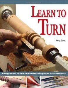 Learn to Turn: A Beginners Guide to Woodturning from Start to Finish