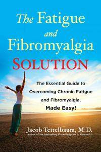 The Fatigue and Fibromyalgia Solution: The Essential Guide to Overcoming Chronic Fatigue and Fibromyalgia, Made Easy!