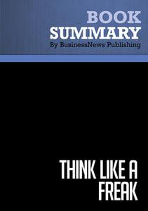 «Summary - Think Like A Freak - Steven Levitt and Stephen Dubner» by BusinessNews Publishing