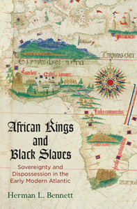 African Kings and Black Slaves : Sovereignty and Dispossession in the Early Modern Atlantic