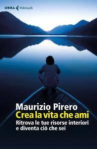Maurizio Pirero - Crea la vita che ami. Ritrova le tue risorse interiori e diventa ciò che sei