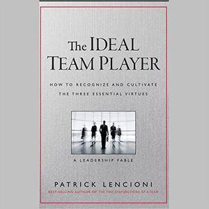 The Ideal Team Player: How to Recognize and Cultivate the Three Essential Virtues: A Leadership Fable [Audiobook]
