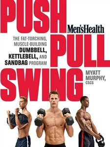 Men's Health Push, Pull, Swing: The Fat-Torching, Muscle-Building Dumbbell, Kettlebell & Sandbag Program