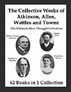 The Collective Works of Atkinson, Allen, Wattles and Towne: The Ultimate New Thought Collection