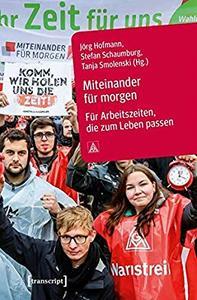 Miteinander für morgen : Für Arbeitszeiten, die zum Leben passen by Hofmann, Jörg; Schaumburg, Stefan; Smolenski, Tanja