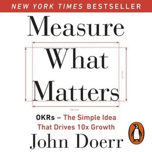 «Measure What Matters: OKRs: The Simple Idea that Drives 10x Growth» by John Doerr
