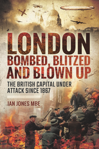 London: Bombed, Blitzed and Blown Up : The British Capital Under Attack Since 1867