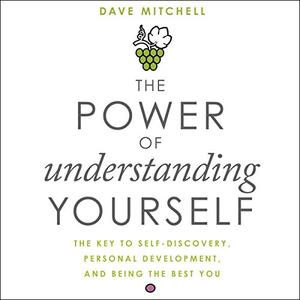 The Power of Understanding Yourself: The Key to Self-Discovery, Personal Development, and Being the Best You [Audiobook]