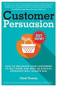 Customer Persuasion: How to Influence Your Customers to Buy More & Why an Ethical Approach Will Always Win!