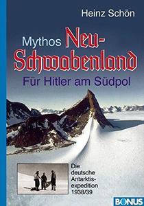 Mythos Neu-Schwabenland: Für Hitler am Südpol. Die deutsche Antarktisexpedition 1938/39