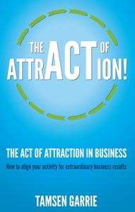 «The Act Of Attraction in Business» by Tamsen Garrie