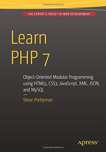Learn PHP 7: Object Oriented Modular Programming using HTML5, CSS3, JavaScript, XML, JSON, and MySQL (Repost)