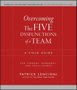 Overcoming the Five Dysfunctions of a Team: A Field Guide for Leaders, Managers, and Facilitators (J-B Lencioni)