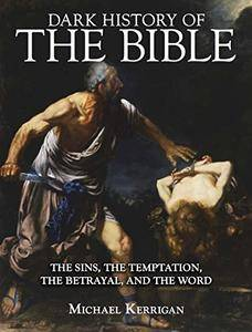 Dark History of the Bible: The Sins, the Temptation, the Betrayal and the Word