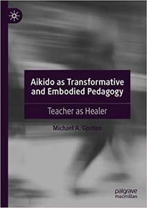 Aikido as Transformative and Embodied Pedagogy: Teacher as Healer
